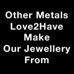 Other Metals Love2Have Make Our Jewellery From